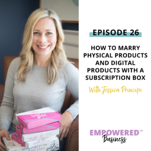 How to Marry Physical Products and Digital Products with a Subscription Box with Jessica Principe