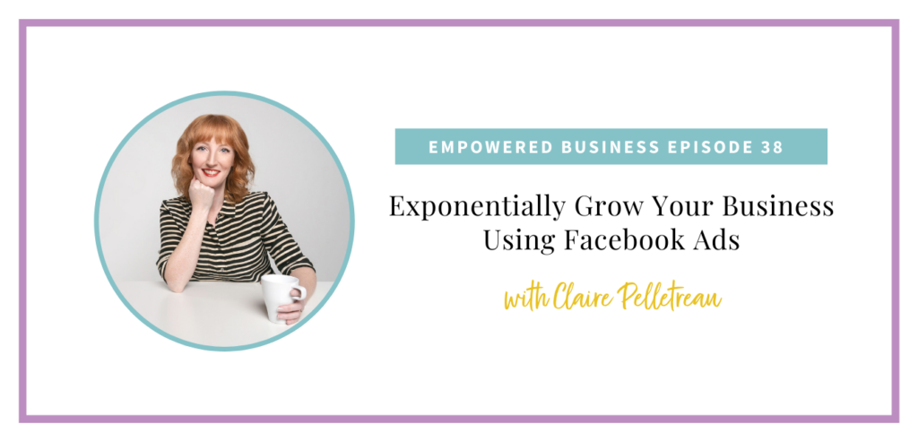 Exponentially Grow Your Business Using Facebook Ads with Claire Pelletreau